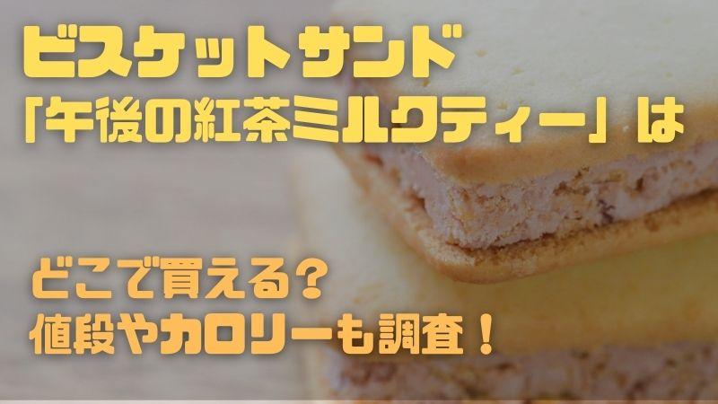 アイス ビスケットサンド 「午後の紅茶ミルクティー」はどこで買える?値段やカロリーを調査